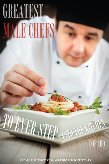 Greatest Male Chefs to Ever Step Into the Kitchen: Top 100 ebook by alex trostanetskiy