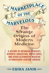Marketplace of the Marvelous - The Strange Origins of Modern Medicine ebook by Erika Janik