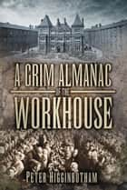 Grim Almanac of the Workhouse ebook by Peter Higginbotham