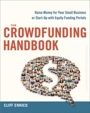 The Crowdfunding Handbook - Raise Money for Your Small Business or Start-Up with Equity Funding Portals ebook by Cliff Ennico