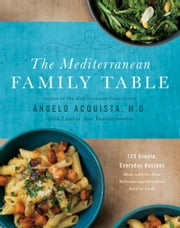 The Mediterranean Family Table - 125 Simple, Everyday Recipes Made with the Most Delicious and Healthiest Food on Earth ebook by Angelo Acquista, M.D.,Laurie Anne Vandermolen