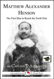 Matthew Henson: The First Man to Reach the North Pole: Educational Version ebook by Caitlind L. Alexander