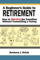 A Beginner's Guide To Retirement ebook by Roshara J. Holub
