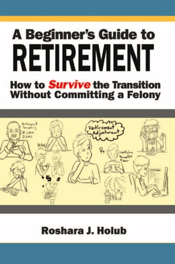 A Beginner's Guide To Retirement - How to Survive the Transition Without Committing a Felony ebook by Roshara J. Holub