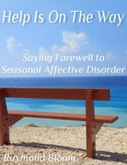 Help Is On The Way - Saying Farewell to Seasonal Affective Disorder ebook by Raymond Bloom