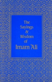 The Sayings & Wisdom of Imam 'Ali - A Selection of His Teachings and Judgments ebook by Shaykh Fadhlalla Haeri