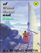 Of Wood, Metal and Glass ebook by David.  B. Reynolds-Moreton
