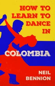 How to Learn to Dance in Colombia ebook by Neil Bennion