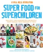 Super Food for Superchildren - Delicious, low-sugar recipes for healthy, happy children, from toddlers to teens ebook by Professor Tim Noakes, Jonno Proudfoot, Bridget Surtees