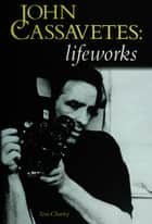 John Cassavetes: Lifeworks ebook by Tom Charity