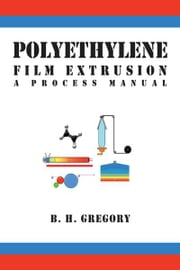 Polyethylene Film Extrusion - A Process Manual ebook by B. H. Gregory