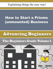 How to Start a Prisms (unmounted) Business (Beginners Guide) ebook by Marcelene Blackmon,Sam Enrico