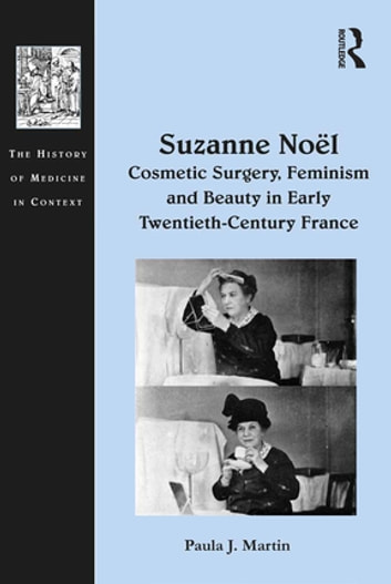 Suzanne Noël: Cosmetic Surgery, Feminism and Beauty in Early Twentieth-Century France ebook by Paula J. Martin
