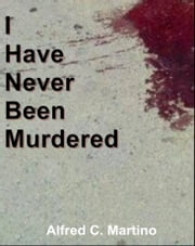 I Have Never Been Murdered: A Short Story ebook by Alfred C. Martino