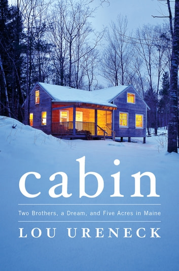 Cabin - Two Brothers, a Dream, and Five Acres in Maine ebook by Lou Ureneck