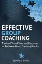 Effective Group Coaching - Tried and Tested Tools and Resources for Optimum Coaching Results ebook by Jennifer J. Britton