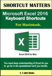 Microsoft Excel 2016 Keyboard Shortcuts For Macintosh - Shortcut Matters ebook by U. C-Abel Books