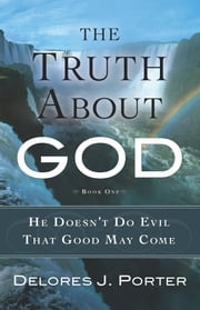 The Truth About God - He Doesn't Do Evil That Good May Come ebook by Delores J. Porter