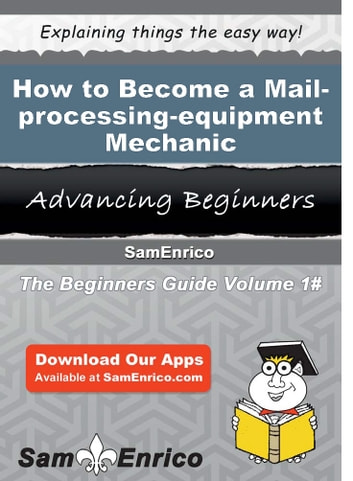 How to Become a Mail-processing-equipment Mechanic - How to Become a Mail-processing-equipment Mechanic ebook by Merri Mcclung
