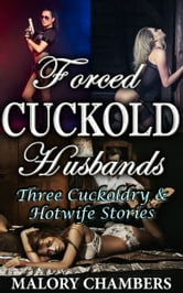 Forced Cuckold Husbands (Three Cuckoldry & Hotwife Stories) ebook by Malory Chambers