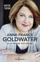 Anne-France Goldwater - Plus grande que nature eBook by Martine Turenne
