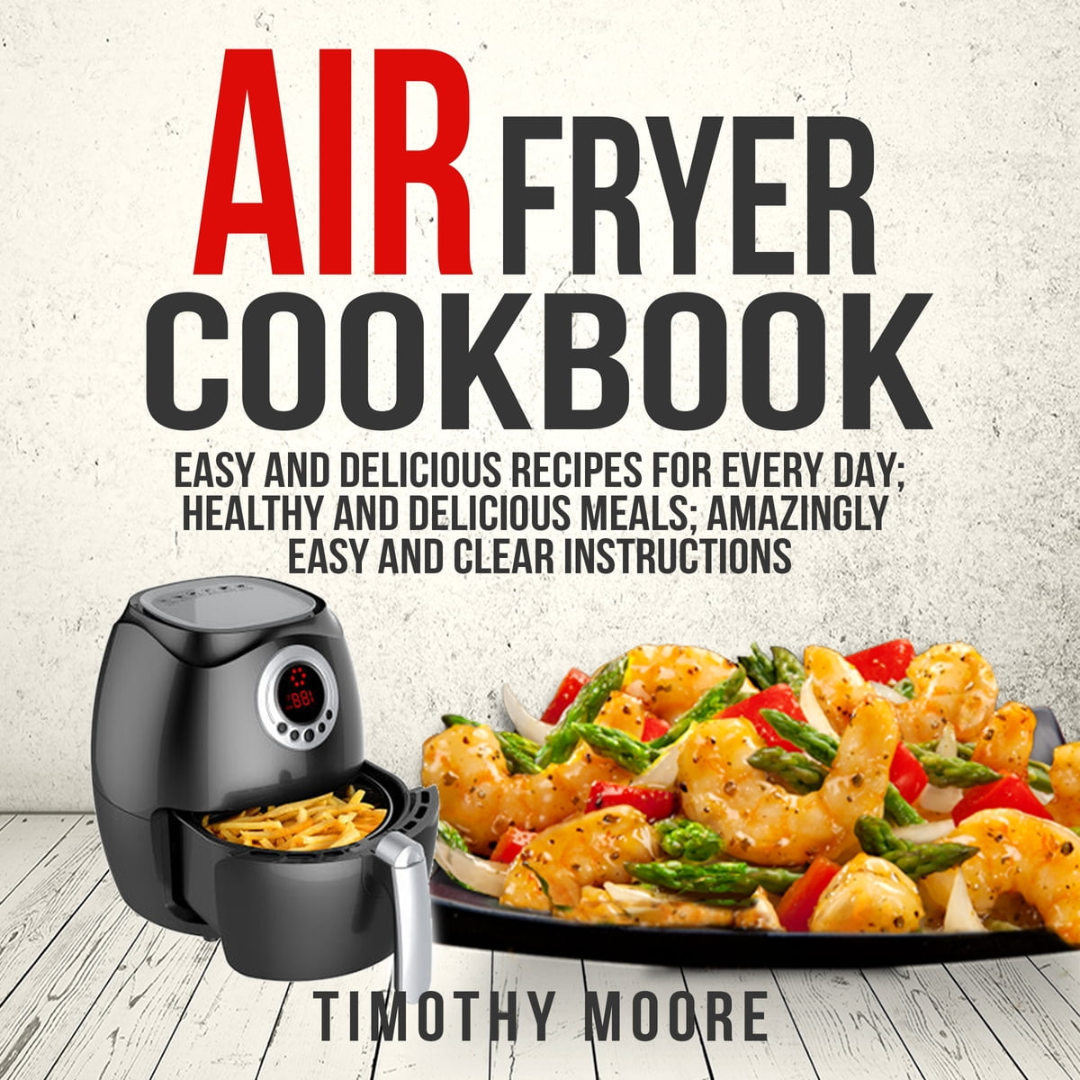 Air Fryer Cookbook: Easy And Delicious Recipes For Every
