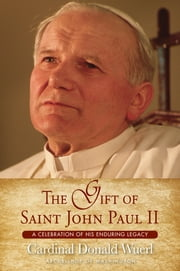 The Gift of Saint John Paul II - A Celebration of His Enduring Legacy ebook by Cardinal Donald Wuerl, Archbishop of Washington