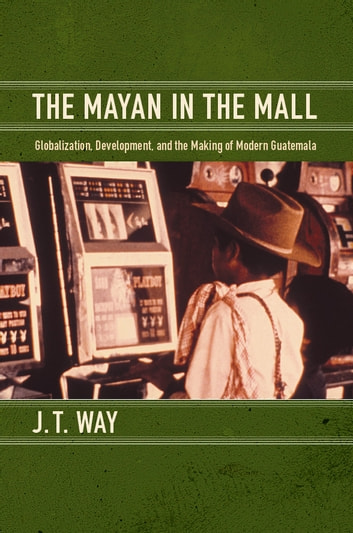 The Mayan in the Mall - Globalization, Development, and the Making of Modern Guatemala ebook by J. T. Way