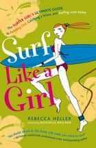 Surf Like a Girl: The Surfer Girl's Ultimate Guide to Paddling Out, Catching a Wave, and Surfing with Aloha ebook by Rebecca Heller