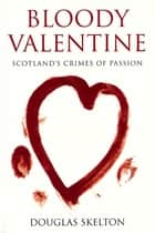 Bloody Valentine - Scotland's Crimes of Passion ebook by Douglas Skelton