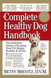 The Complete Healthy Dog Handbook - The Definitive Guide to Keeping Your Pet Happy, Healthy & Active Through Every Stage of Life ebook by Betsy Brevitz D.V.M.
