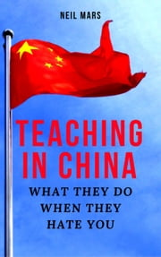 Teaching in China: What They Do When They Hate You ebook by Neil Mars