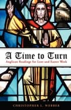A Time to Turn - Anglican Readings for Lent and Easter Week ebook by Christopher L. Webber