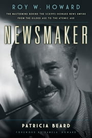 Newsmaker - Roy W. Howard, the Mastermind Behind the Scripps-Howard News Empire From the Gilded Age to the Atomic Age ebook by Patricia Beard,Pamela Howard