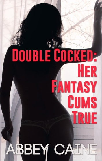Double Cocked: Her Fantasy Cums True ebook by Abbey Caine