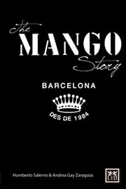 The Mango Story - THE INNER-WORKINGS OF ONE OF THE GREATEST SUCCESS STORIES IN HIGH-STREET FASHION ebook by Humberto Salemo,Andrea Gay Zaragoza