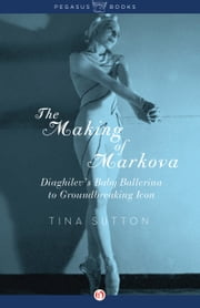 The Making of Markova - Diaghilev's Baby Ballerina to Groundbreaking Icon ebook by Tina Sutton
