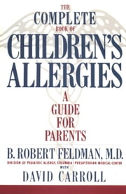 The Complete Book of Children's Allergies - A Guide for Parents ebook by B. Robert Feldman