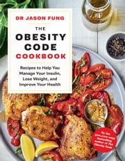The Obesity Code Cookbook - recipes to help you manage your insulin, lose weight, and improve your health ebook by Dr Jason Fung, Alison Maclean