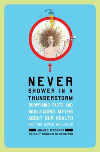 Never Shower in a Thunderstorm - Surprising Facts and Misleading Myths About Our Health and the World We Live In ebook by Anahad O'Connor