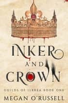 Inker and Crown - Guilds of Ilbrea, #1 ebook by Megan O'Russell