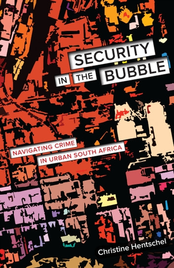 Security in the Bubble - Navigating Crime in Urban South Africa ebook by Christine Hentschel