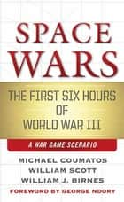 Space Wars - The First Six Hours of World War III, A War Game Scenario eBook by Michael J. Coumatos, William B. Scott, William J. Birnes