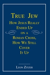 True Jew - How Jesus Really Ended Up on a Roman Cross, How We Still Cover It Up ebook by Leon Zitzer