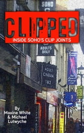 Clipped - Inside Soho's Clip Joints ebook by Michael Lutwyche,Maxine White