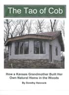 The Tao of Cob: How a Kansas Grandmother Built Her Own Natural Home in the Woods ebook by Dorethy Hancock