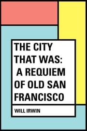 The City That Was: A Requiem of Old San Francisco ebook by Will Irwin