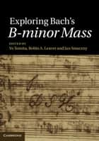 Exploring Bach's B-minor Mass ebook by Yo Tomita, Robin A. Leaver, Jan Smaczny