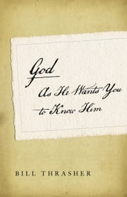 God as He Wants You to Know Him ebook by Bill D. Thrasher