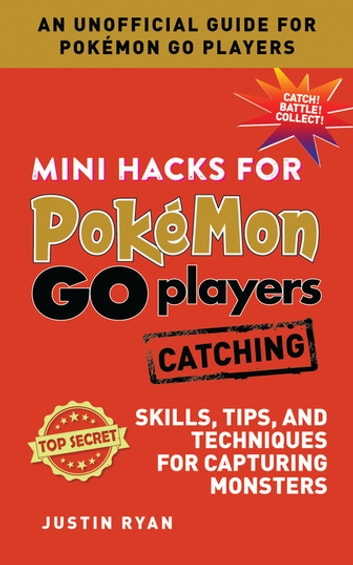 Mini Hacks for Pokémon GO Players: Catching - Skills, Tips, and Techniques for Capturing Monsters ebook by Justin Ryan